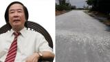 TS Nguyễn Xuân Thủy: Con đường 7 tỷ ở Nam Định dùng tay cậy được đá lên… có thể do bị 'rút ruột'